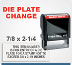 Order a die plate change for a self inking stamp here. The limits of this die plate change is 7/8 by 2-1/4 inches.